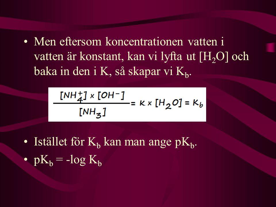 Men eftersom koncentrationen vatten i vatten är konstant, kan vi lyfta ut [H2O] och baka in den i K, så skapar vi Kb.